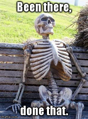 Waiting Skeleton Meme | Been there, done that. | image tagged in memes,waiting skeleton | made w/ Imgflip meme maker