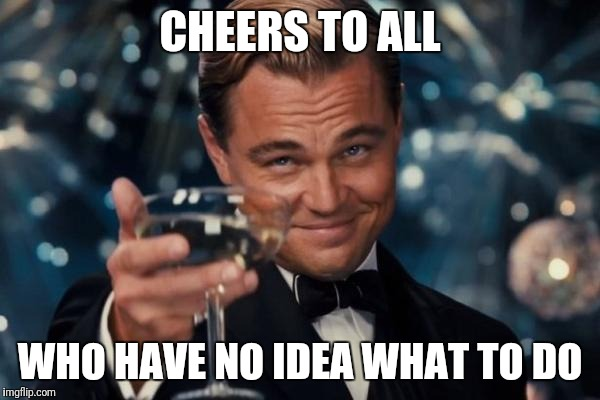 Leonardo Dicaprio Cheers Meme | CHEERS TO ALL WHO HAVE NO IDEA WHAT TO DO | image tagged in memes,leonardo dicaprio cheers | made w/ Imgflip meme maker