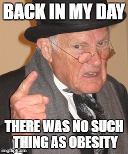 Back In My Day Meme | BACK IN MY DAY THERE WAS NO SUCH THING AS OBESITY | image tagged in memes,back in my day | made w/ Imgflip meme maker