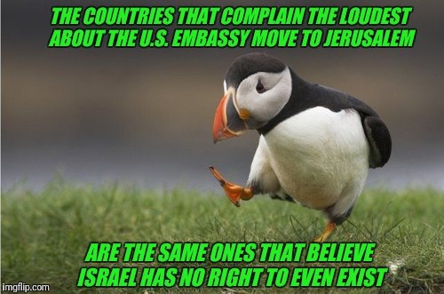The United Nations of Antisemitism | THE COUNTRIES THAT COMPLAIN THE LOUDEST ABOUT THE U.S. EMBASSY MOVE TO JERUSALEM ARE THE SAME ONES THAT BELIEVE ISRAEL HAS NO RIGHT TO EVEN  | image tagged in purposefull puffin,israel,israel jews,jews,antisemitism | made w/ Imgflip meme maker