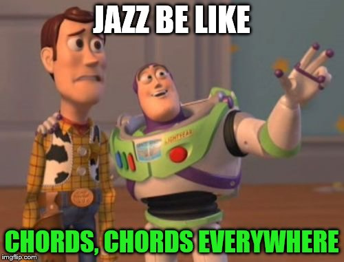 X, X Everywhere Meme | JAZZ BE LIKE CHORDS, CHORDS EVERYWHERE | image tagged in memes,x x everywhere | made w/ Imgflip meme maker