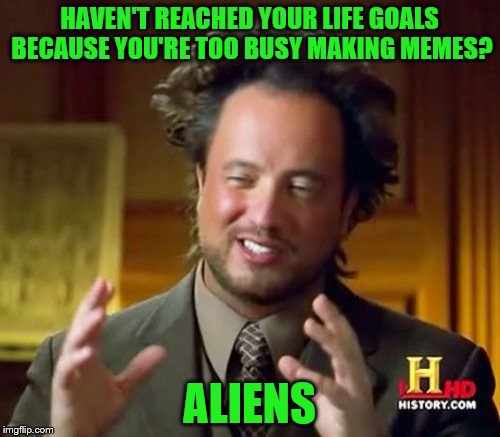 Ancient Aliens Meme | HAVEN'T REACHED YOUR LIFE GOALS BECAUSE YOU'RE TOO BUSY MAKING MEMES? ALIENS | image tagged in memes,ancient aliens | made w/ Imgflip meme maker
