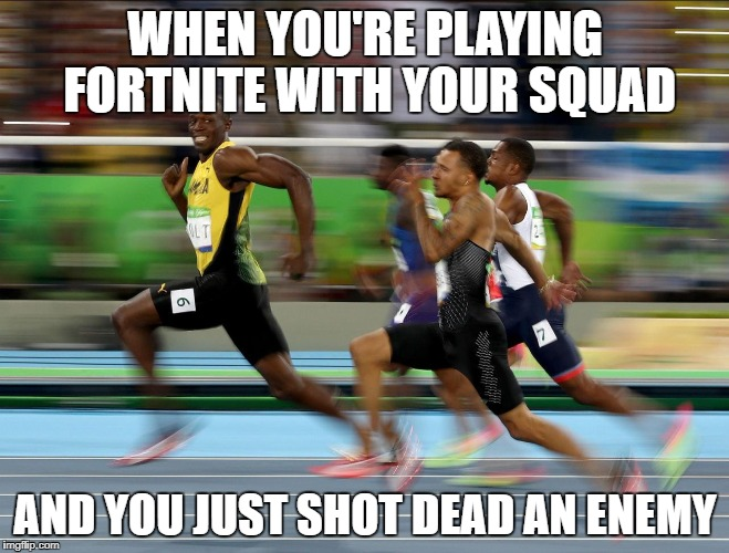 usain bolt running | WHEN YOU'RE PLAYING FORTNITE WITH YOUR SQUAD AND YOU JUST SHOT DEAD AN ENEMY | image tagged in usain bolt running,funny,fortnite,memes,running | made w/ Imgflip meme maker