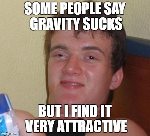 10 Guy Meme | SOME PEOPLE SAY GRAVITY SUCKS BUT I FIND IT VERY ATTRACTIVE | image tagged in memes,10 guy | made w/ Imgflip meme maker