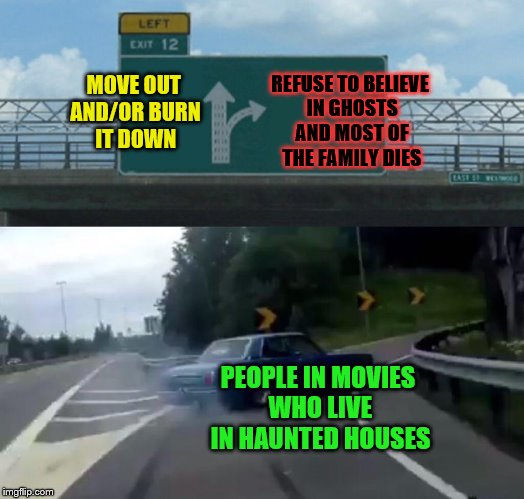 Leave and save your family! | MOVE OUT AND/OR BURN IT DOWN PEOPLE IN MOVIES WHO LIVE IN HAUNTED HOUSES REFUSE TO BELIEVE IN GHOSTS AND MOST OF THE FAMILY DIES | image tagged in memes,left exit 12 off ramp,haunted house,movies,ghosts | made w/ Imgflip meme maker