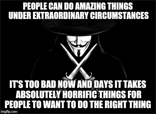 V For Vendetta Meme | PEOPLE CAN DO AMAZING THINGS UNDER EXTRAORDINARY CIRCUMSTANCES IT'S TOO BAD NOW AND DAYS IT TAKES ABSOLUTELY HORRIFIC THINGS FOR PEOPLE TO W | image tagged in memes,v for vendetta | made w/ Imgflip meme maker