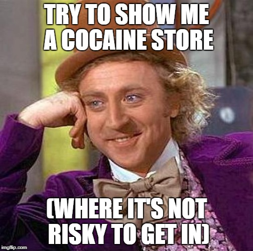Creepy Condescending Wonka Meme | TRY TO SHOW ME A COCAINE STORE (WHERE IT'S NOT RISKY TO GET IN) | image tagged in memes,creepy condescending wonka | made w/ Imgflip meme maker