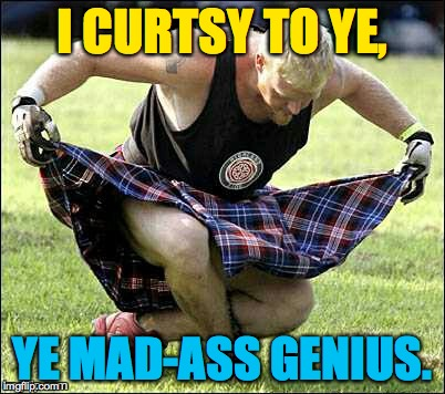 I CURTSY TO YE, YE MAD-ASS GENIUS. | made w/ Imgflip meme maker