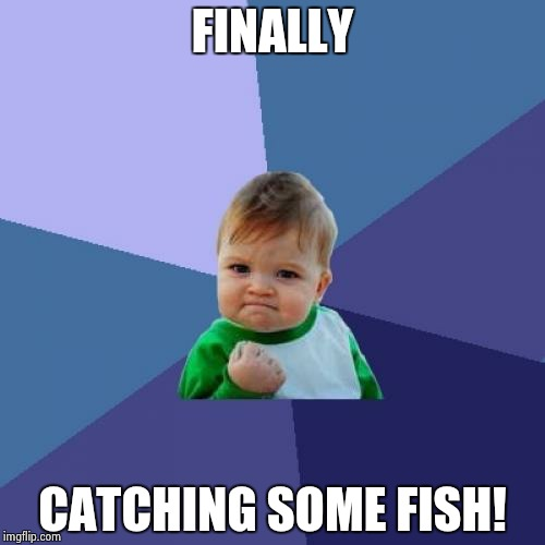 Success Kid Meme | FINALLY CATCHING SOME FISH! | image tagged in memes,success kid | made w/ Imgflip meme maker