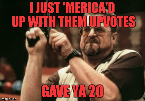 Am I The Only One Around Here Meme | I JUST 'MERICA'D UP WITH THEM UPVOTES GAVE YA 20 | image tagged in memes,am i the only one around here | made w/ Imgflip meme maker