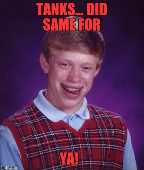Bad Luck Brian Meme | TANKS... DID SAME FOR YA! | image tagged in memes,bad luck brian | made w/ Imgflip meme maker