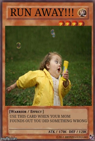 Use it wisely... | RUN AWAY!!! USE THIS CARD WHEN YOUR MOM FOUNDS OUT YOU DID SOMETHING WRONG | image tagged in memes,yugioh | made w/ Imgflip meme maker