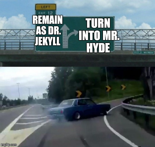 It's the feeling of being Edward Hyde!!!!!!!!!!!!!!!!!!! | REMAIN AS DR. JEKYLL TURN INTO MR. HYDE | image tagged in memes,left exit 12 off ramp | made w/ Imgflip meme maker