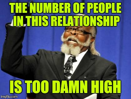 Too Damn High Meme | THE NUMBER OF PEOPLE IN THIS RELATIONSHIP IS TOO DAMN HIGH | image tagged in memes,too damn high | made w/ Imgflip meme maker