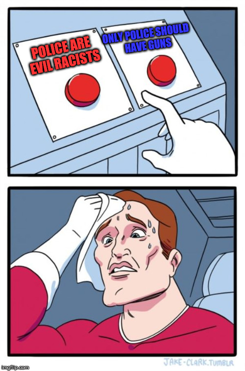 Which is it? | POLICE ARE EVIL RACISTS ONLY POLICE SHOULD HAVE GUNS | image tagged in memes,two buttons,gun control,blm,police brutality,propaganda | made w/ Imgflip meme maker