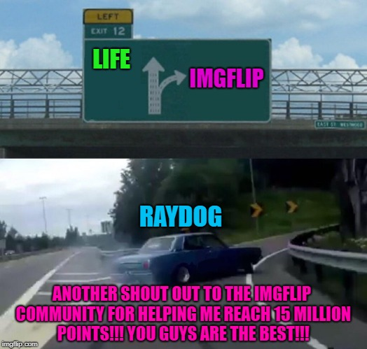 I can't thank you guys enough for all the laughs you've given me and for allowing me the privilege  to make you all laugh!!! | LIFE IMGFLIP RAYDOG ANOTHER SHOUT OUT TO THE IMGFLIP COMMUNITY FOR HELPING ME REACH 15 MILLION POINTS!!! YOU GUYS ARE THE BEST!!! | image tagged in memes,left exit 12 off ramp,raydog,15 million points,thank you all,milestones | made w/ Imgflip meme maker