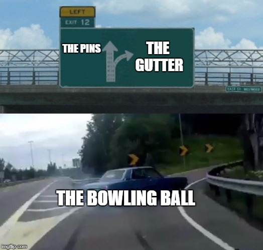 Left Exit 12 Off Ramp Meme | THE PINS THE GUTTER THE BOWLING BALL | image tagged in memes,left exit 12 off ramp,funny,bowling ball | made w/ Imgflip meme maker