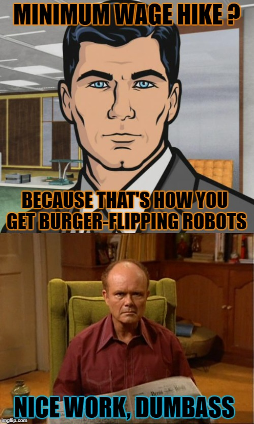 MINIMUM WAGE HIKE ? BECAUSE THAT'S HOW YOU GET BURGER-FLIPPING ROBOTS NICE WORK, DUMBASS | made w/ Imgflip meme maker