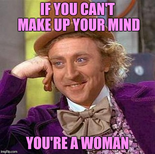 Creepy Condescending Wonka Meme | IF YOU CAN'T MAKE UP YOUR MIND YOU'RE A WOMAN | image tagged in memes,creepy condescending wonka | made w/ Imgflip meme maker