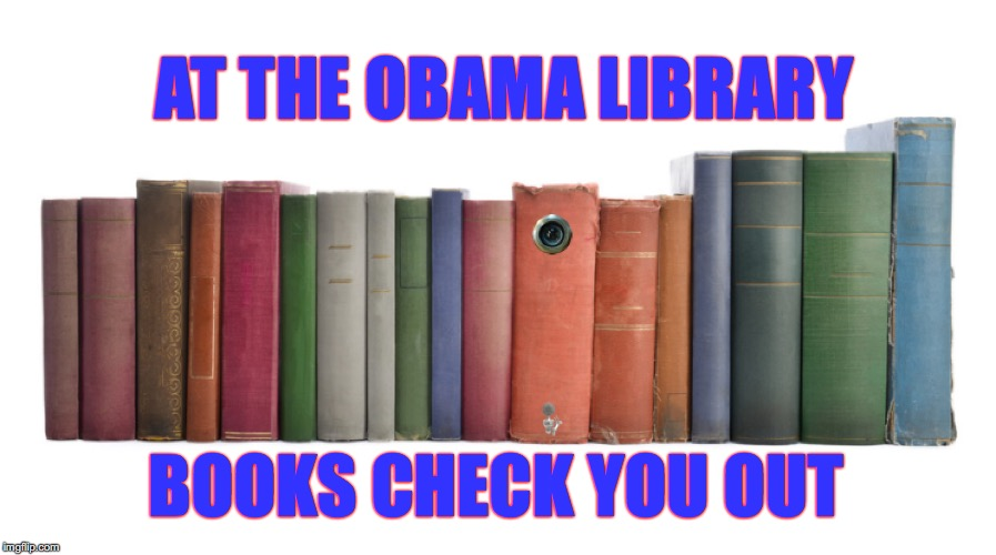 Going Digital |  AT THE OBAMA LIBRARY; BOOKS CHECK YOU OUT | image tagged in obama,spy,wiretapping | made w/ Imgflip meme maker