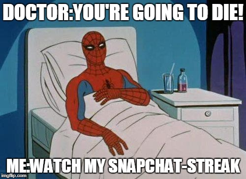 Spiderman Hospital Meme | DOCTOR:YOU'RE GOING TO DIE! ME:WATCH MY SNAPCHAT-STREAK | image tagged in memes,spiderman hospital,spiderman | made w/ Imgflip meme maker
