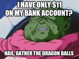 Super Kami Guru Allows This | I HAVE ONLY $11 ON MY BANK ACCOUNT? NAIL, GATHER THE DRAGON BALLS | image tagged in memes,super kami guru allows this | made w/ Imgflip meme maker