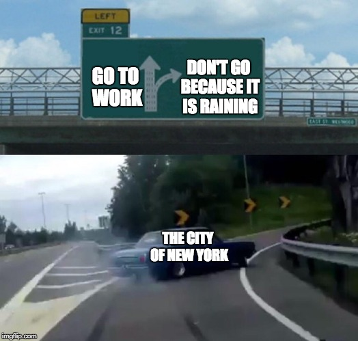 Left Exit 12 Off Ramp Meme | GO TO WORK DON'T GO BECAUSE IT IS RAINING THE CITY OF NEW YORK | image tagged in memes,left exit 12 off ramp | made w/ Imgflip meme maker