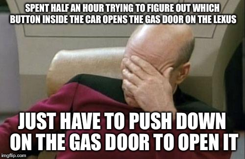 Captain Picard Facepalm Meme | SPENT HALF AN HOUR TRYING TO FIGURE OUT WHICH BUTTON INSIDE THE CAR OPENS THE GAS DOOR ON THE LEXUS JUST HAVE TO PUSH DOWN ON THE GAS DOOR T | image tagged in memes,captain picard facepalm | made w/ Imgflip meme maker