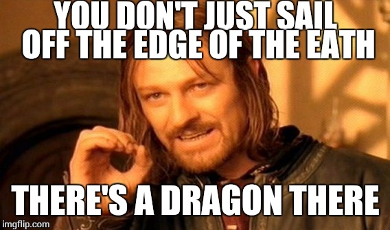 One Does Not Simply Meme | YOU DON'T JUST SAIL OFF THE EDGE OF THE EATH THERE'S A DRAGON THERE | image tagged in memes,one does not simply | made w/ Imgflip meme maker