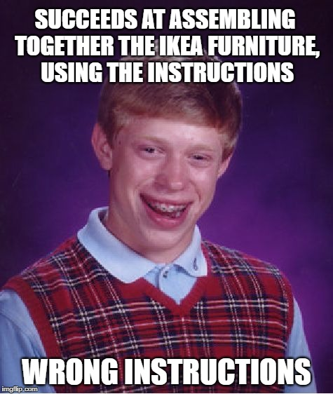 Bad Luck Brian Meme | SUCCEEDS AT ASSEMBLING TOGETHER THE IKEA FURNITURE, USING THE INSTRUCTIONS WRONG INSTRUCTIONS | image tagged in memes,bad luck brian | made w/ Imgflip meme maker