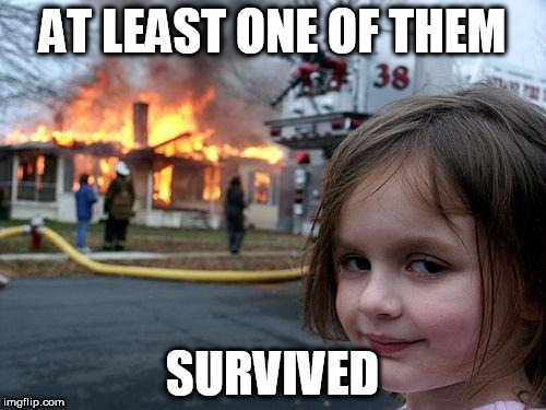 Disaster Girl Meme | AT LEAST ONE OF THEM SURVIVED | image tagged in memes,disaster girl | made w/ Imgflip meme maker