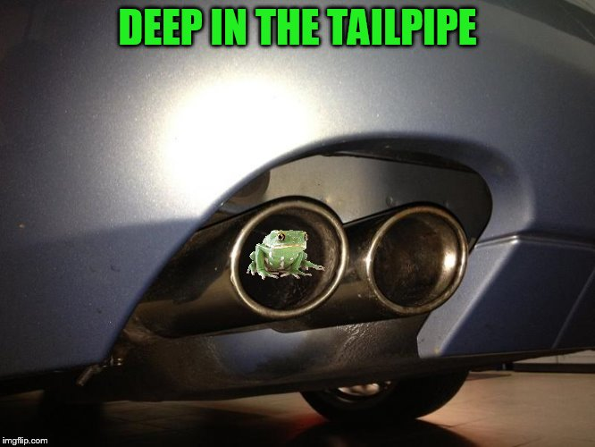 DEEP IN THE TAILPIPE | made w/ Imgflip meme maker