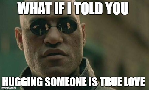 Sex is nothing  | WHAT IF I TOLD YOU HUGGING SOMEONE IS TRUE LOVE | image tagged in memes,matrix morpheus | made w/ Imgflip meme maker