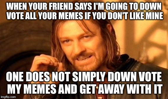One Does Not Simply Meme | WHEN YOUR FRIEND SAYS I'M GOING TO DOWN VOTE ALL YOUR MEMES IF YOU DON'T LIKE MINE ONE DOES NOT SIMPLY DOWN VOTE MY MEMES AND GET AWAY WITH  | image tagged in memes,one does not simply | made w/ Imgflip meme maker