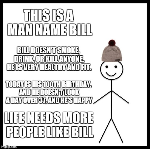Be Like Bill Meme | THIS IS A MAN NAME BILL BILL DOESN'T SMOKE, DRINK, OR KILL ANYONE. HE IS VERY HEALTHY AND FIT. TODAY IS HIS 100TH BIRTHDAY, AND HE DOESN'T L | image tagged in memes,be like bill | made w/ Imgflip meme maker