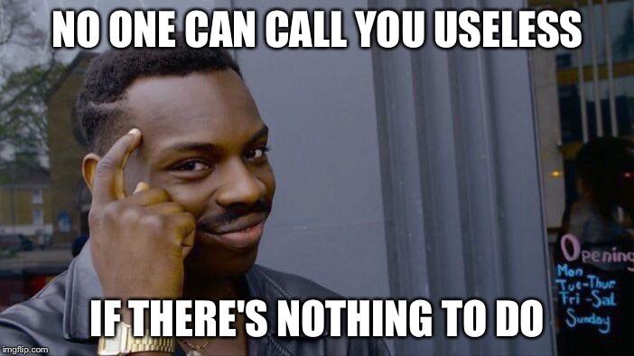 Roll Safe Think About It Meme | NO ONE CAN CALL YOU USELESS IF THERE'S NOTHING TO DO | image tagged in memes,roll safe think about it | made w/ Imgflip meme maker