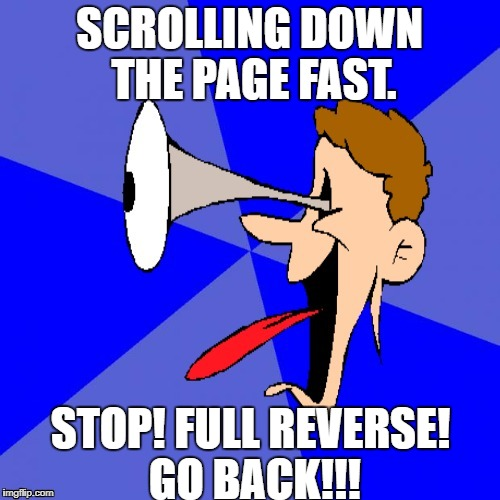 SCROLLING DOWN THE PAGE FAST. STOP! FULL REVERSE! GO BACK!!! | made w/ Imgflip meme maker