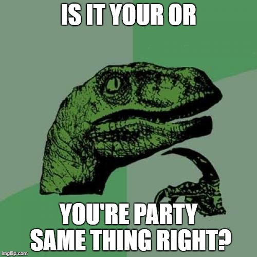 Philosoraptor Meme | IS IT YOUR OR YOU'RE PARTY SAME THING RIGHT? | image tagged in memes,philosoraptor | made w/ Imgflip meme maker