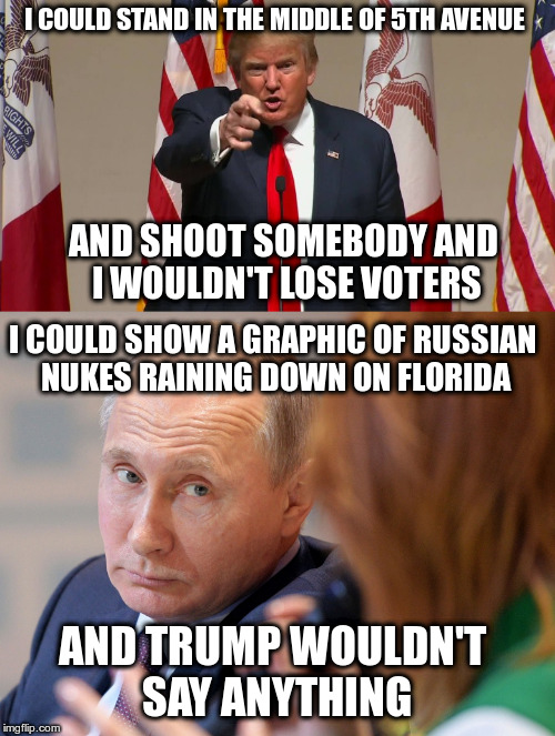 Trump shows how loyal his voters are... | I COULD STAND IN THE MIDDLE OF 5TH AVENUE AND SHOOT SOMEBODY AND I WOULDN'T LOSE VOTERS I COULD SHOW A GRAPHIC OF RUSSIAN NUKES RAINING DOWN | image tagged in trump,putin,russia,nuclear war | made w/ Imgflip meme maker