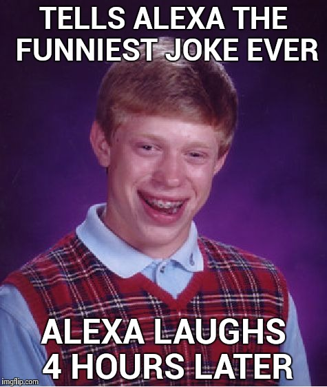 A creepy laugh at 3 AM , very funny | TELLS ALEXA THE FUNNIEST JOKE EVER ALEXA LAUGHS 4 HOURS LATER | image tagged in memes,bad luck brian,amazon,funny,creepy,why not both | made w/ Imgflip meme maker