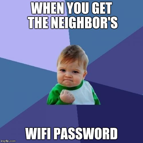 WIFI | WHEN YOU GET THE NEIGHBOR'S WIFI PASSWORD | image tagged in memes,success kid,wifi | made w/ Imgflip meme maker