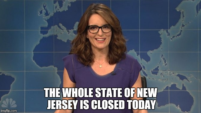 Tina Fey weekend update | THE WHOLE STATE OF NEW JERSEY IS CLOSED TODAY | image tagged in tina fey weekend update | made w/ Imgflip meme maker