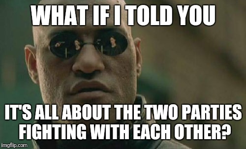 Matrix Morpheus Meme | WHAT IF I TOLD YOU IT'S ALL ABOUT THE TWO PARTIES FIGHTING WITH EACH OTHER? | image tagged in memes,matrix morpheus | made w/ Imgflip meme maker