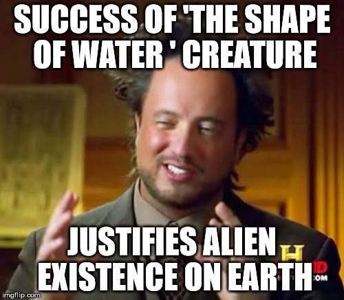 Ancient Aliens Meme | SUCCESS OF 'THE SHAPE OF WATER ' CREATURE JUSTIFIES ALIEN EXISTENCE ON EARTH | image tagged in memes,ancient aliens | made w/ Imgflip meme maker