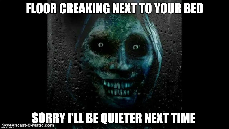 Unwanted House Guest | FLOOR CREAKING NEXT TO YOUR BED SORRY I'LL BE QUIETER NEXT TIME | image tagged in memes | made w/ Imgflip meme maker