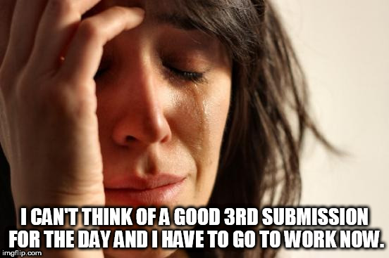Hopefully I continue to make you laugh | I CAN'T THINK OF A GOOD 3RD SUBMISSION FOR THE DAY AND I HAVE TO GO TO WORK NOW. | image tagged in memes,first world problems | made w/ Imgflip meme maker