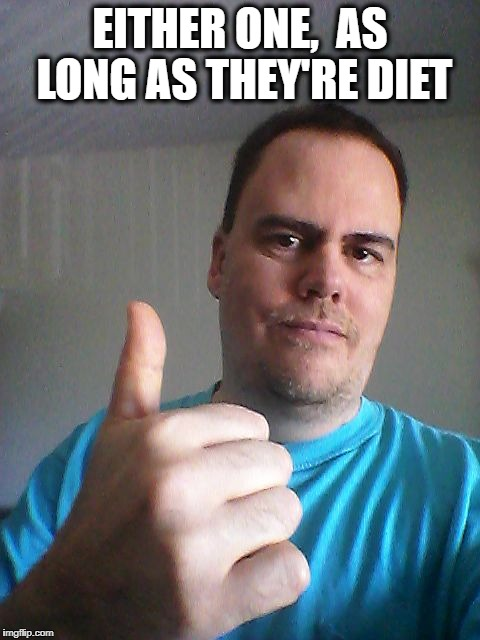 Thumbs up | EITHER ONE,  AS LONG AS THEY'RE DIET | image tagged in thumbs up | made w/ Imgflip meme maker