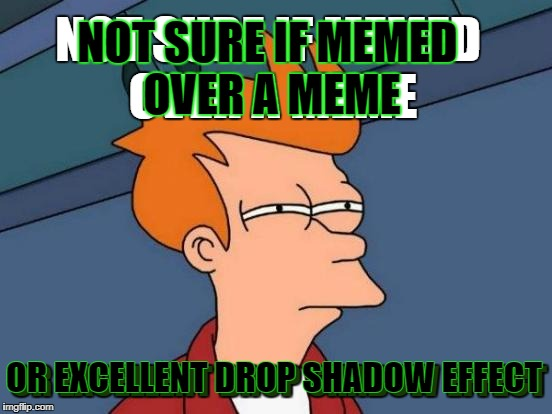 Futurama Fry Meme | NOT SURE IF MEMED OVER A MEME OR EXCELLENT DROP SHADOW EFFECT OR EXCELLENT DROP SHADOW EFFECT NOT SURE IF MEMED OVER A MEME | image tagged in memes,futurama fry | made w/ Imgflip meme maker