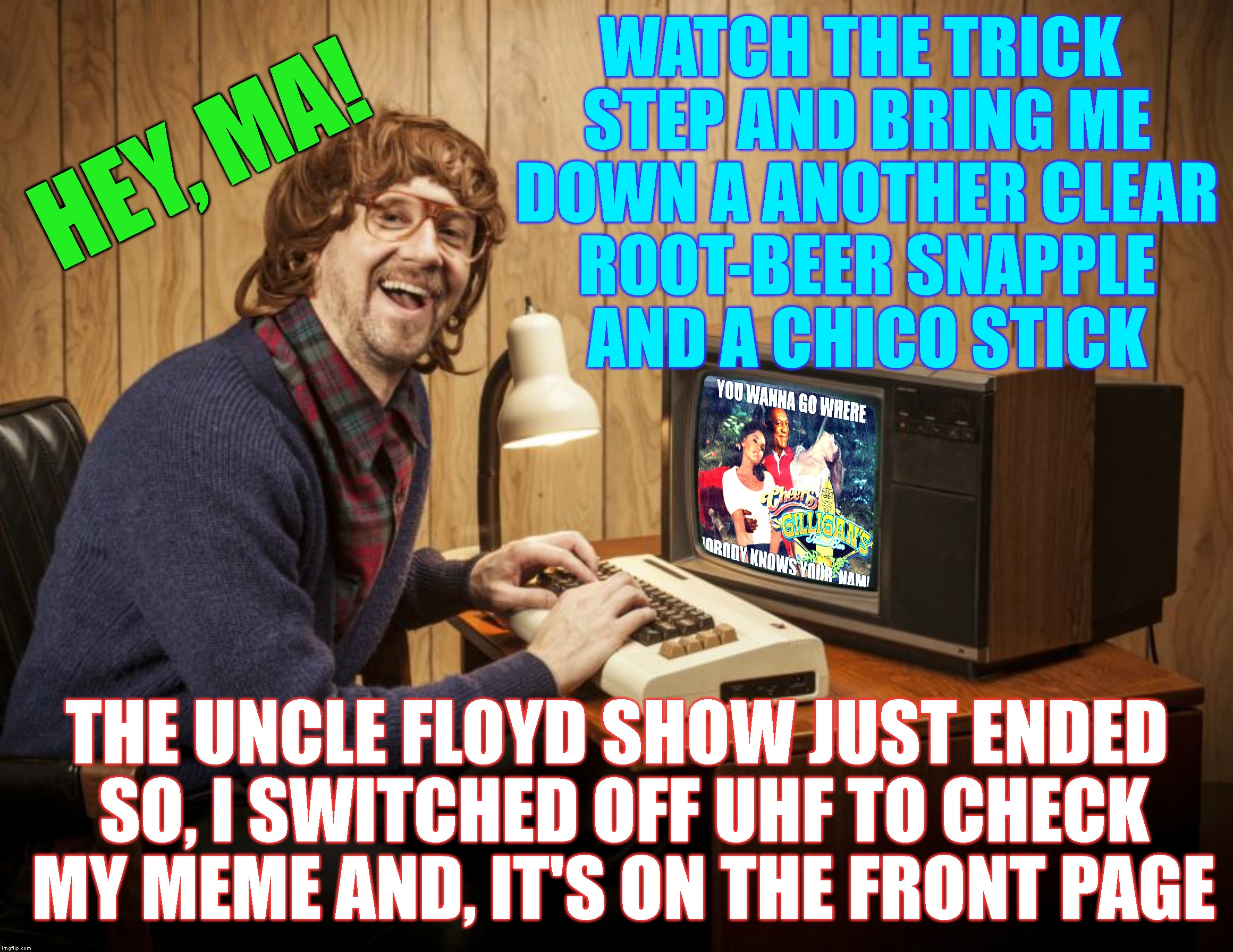 Thanks For Getting My Meme To The Front Page (I Hope You All Get Some Of These References) | WATCH THE TRICK STEP AND BRING ME DOWN A ANOTHER CLEAR ROOT-BEER SNAPPLE AND A CHICO STICK THE UNCLE FLOYD SHOW JUST ENDED SO, I SWITCHED OF | image tagged in imgflip,imgflip users,thank you,thanks,front page,upvotes | made w/ Imgflip meme maker