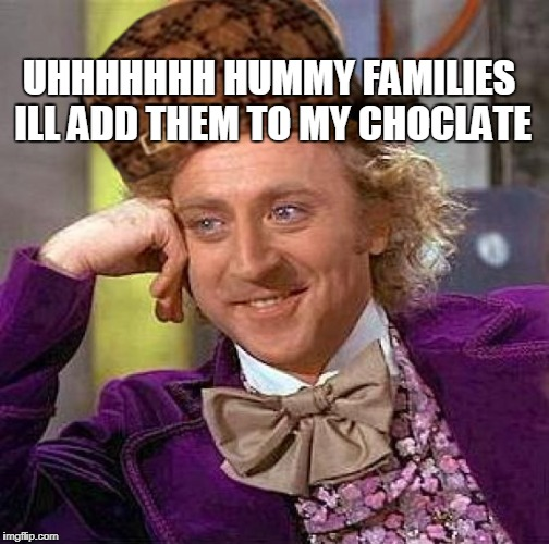 Creepy Condescending Wonka Meme |  UHHHHHHH HUMMY FAMILIES ILL ADD THEM TO MY CHOCLATE | image tagged in memes,creepy condescending wonka,scumbag | made w/ Imgflip meme maker